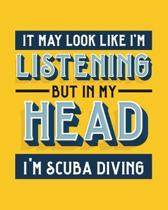 It May Look Like I'm Listening, but in My Head I'm Scuba Diving: Scuba Diving Gift for Scuba Di - Funny Blank Lined Journal or Notebook