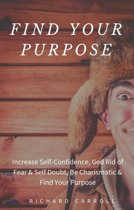 Find Your Purpose: Increase Self-Confidence, Ged Rid of Fear & Self Doubt, Be Charismatic & Find Your Purpose