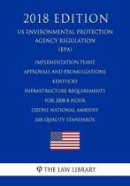 Implementation Plans - Approvals and Promulgations - Kentucky - Infrastructure Requirements for 2008 8-Hour Ozone National Ambient Air Quality Standards (Us Environmental Protection Agency Regulation) (Epa) (2018 Edition)