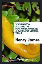 Washington Square; The Pension Beaurepas; A Bundle of Letters, Vol. I