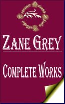 Complete Works of Zane Grey ''American Author of Popular Western Adventure Novels and Stories''
