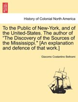To the Public of New-York, and of the United-States. the Author of the Discovery of the Sources of the Mississippi. [An Explanation and Defence of That Work.]