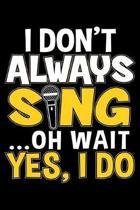 I Don't Always Sing Oh Wait Yes I Do
