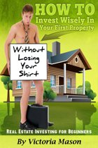 "Real Estate Investing for Beginners: ""How to Invest Wisely On Your First Property WITHOUT LOSING YOUR SHIRT!"