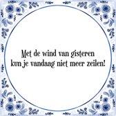 Tegeltje met Spreuk (Tegeltjeswijsheid): Met de wind van gisteren kun je vandaag niet meer zeilen! + Kado verpakking & Plakhanger