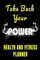 Take Back Your Power Health And Fitness Planner: Fun Daily Fitness Planner, Gym Workout Log, Food & Nutrition Journal Daily Page Notebook to Track Goa