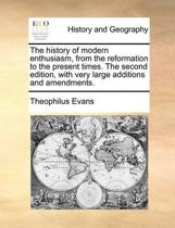 The History of Modern Enthusiasm, from the Reformation to the Present Times. the Second Edition, with Very Large Additions and Amendments
