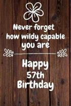 Never forget how wildly capable you are Happy 57th Birthday: 57 Year Old Birthday Gift Journal / Notebook / Diary / Unique Greeting Card Alternative