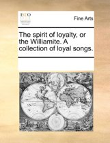 The Spirit of Loyalty, or the Williamite. a Collection of Loyal Songs