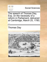 The Speech of Thomas Day, Esq. on the Necessity of a Reform in Parliament, Delivered at Cambridge, March 25, 1780; ...