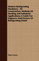 Modern Refrigerating Machinery - Its Construction, Methods Of Working And Industrial Applications; A Guide For Engineers And Owners Of Refrigerating Plants
