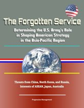 The Forgotten Service: Determining the U.S. Army's Role in Shaping American Strategy in the Asia-Pacific Region - Threats from China, North Korea, and Russia, Interests of ASEAN, Japan, Australia