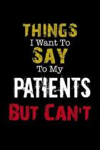 Things I Want to Say to My Patients But Can't '' Notebook Funny Gift: Lined Notebook / Journal Gift, 110 Pages, 6x9, Soft Cover, Matte Finish