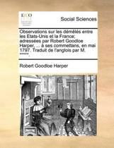 Observations Sur Les Dmls Entre Les Etats-Unis Et La France; Adresses Par Robert Goodloe Harper, ... Ses Commettans, En Mai 1797. Traduit de L'Anglois Par M. *****.