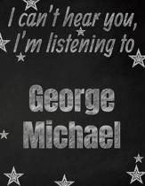 I can't hear you, I'm listening to George Michael creative writing lined notebook: Promoting band fandom and music creativity through writing...one da