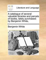 A Catalogue of Several Valuable Libraries and Parcels of Books, Lately Purchased