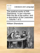 The Poetical Works of Will. Shenstone. in Two Volumes. with the Life of the Author, and a Description of the Leasowes. ... Volume 1 of 2