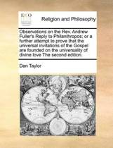 Observations on the REV. Andrew Fuller's Reply to Philanthropos; Or a Further Attempt to Prove That the Universal Invitations of the Gospel Are Founded on the Universality of Divine Love the Second Edition.