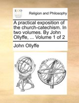 A Practical Exposition of the Church-Catechism. in Two Volumes. by John Ollyffe, ... Volume 1 of 2