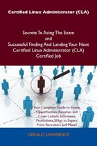 Certified Linux Administrator (CLA) Secrets To Acing The Exam and Successful Finding And Landing Your Next Certified Linux Administrator (CLA) Certified Job