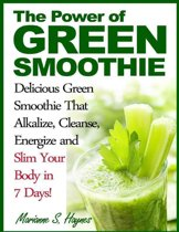 The Power of Green Smoothie: Delicious Green Smoothie That Alkalize, Cleanse, Energize and Slim Your Body in 7 Days!