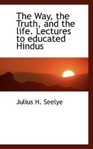 The Way, the Truth, and the Life. Lectures to Educated Hindus