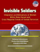 Invisible Soldiers: Integration and Motivations of Women Within Boko Haram and Cross-Regional Trends of Female Terrorism - Pathways to Recruitment, Chechen Rebel Black Widows, Al Qaeda Female Jihad