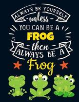Always Be Yourself Unless You Can Be a Frog Then Always Be a Frog: Funny Motivational Green Frog Notebook For Girls & Women to Write In - Beautiful La