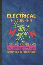 I'm an Electrical Engineer I Solve Problems You Don't Know You Have in Ways You Can't Understand: Funny Lined Electrical Engineering Notebook/ Journal