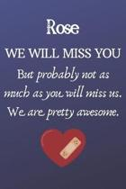 Rose We Will Miss You But Probably Not as Much As You Will Miss us. We Are Pretty Awesome.: Rose Funny gift for coworker / colleague that is leaving f