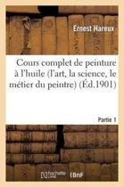 Cours Complet de Peinture � l'Huile (l'Art, La Science, Le M�tier Du Peintre). Partie 1