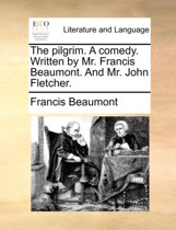 The Pilgrim. a Comedy. Written by Mr. Francis Beaumont. and Mr. John Fletcher