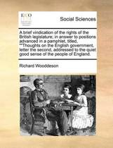 A Brief Vindication of the Rights of the British Legislature; In Answer to Positions Advanced in a Pamphlet, Titled, Thoughts on the English Government, Letter the Second, Addressed to the Quiet Good Sense of the People of England.