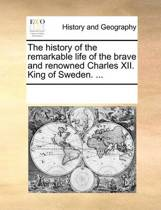 The History of the Remarkable Life of the Brave and Renowned Charles XII. King of Sweden. ...