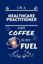 I'm A Healthcare Practitioner And Coffee Is My Fuel: Perfect Gag Gift For A Healthcare Practitioner Who Loves Their Coffee - Blank Lined Notebook Jour