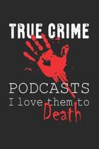 True Crime Podcasts I Love Them to Death: True Crime Quote Gift for Murderino Fan of Crime, Murder and Serial Killer Cases (Journal Notebook 6 x 9'')