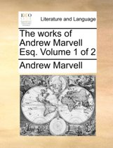 The Works of Andrew Marvell Esq. Volume 1 of 2