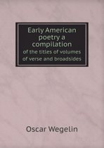 Early American Poetry a Compilation of the Titles of Volumes of Verse and Broadsides