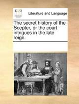 The Secret History of the Scepter, or the Court Intrigues in the Late Reign.