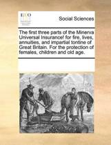 The First Three Parts of the Minerva Universal Insurance! for Fire, Lives, Annuities, and Impartial Tontine of Great Britain. for the Protection of Females, Children and Old Age