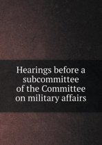 Hearings Before a Subcommittee of the Committee on Military Affairs
