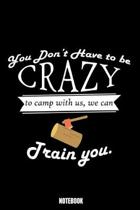 You Don'T Have To Be Crazy To Camp With Us We Can Train You Notebook: Camping Notebook, Planner, Journal, Diary, Planner, Gratitude, Writing, Travel,