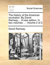 The History of the American Revolution. by David Ramsay, ... a New Edition. in Two Volumes. ... Volume 2 of 2