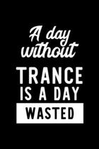 A Day Without Trance Is A Day Wasted: Notebook for Trance Lover - Great Christmas & Birthday Gift Idea for Trance Fan - Trance Journal - Trance Fan Di