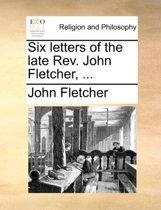 Six Letters of the Late REV. John Fletcher, ...