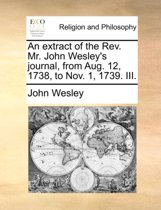 An Extract of the Rev. Mr. John Wesley's Journal, from Aug. 12, 1738, to Nov. 1, 1739. III