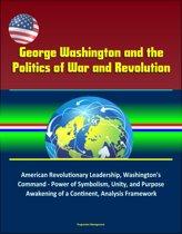 George Washington and the Politics of War and Revolution: American Revolutionary Leadership, Washington's Command - Power of Symbolism, Unity, and Purpose, Awakening of a Continent, Analysis Framework