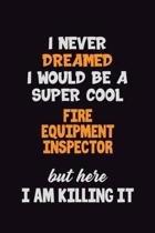 I Never Dreamed I would Be A Super Cool Fire equipment inspector But Here I Am Killing It: 6x9 120 Pages Career Pride Motivational Quotes Blank Lined
