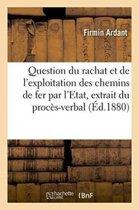 Question Du Rachat Et de l'Exploitation Des Chemins de Fer Par l'Etat