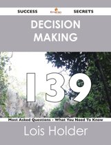 Decision Making 139 Success Secrets - 139 Most Asked Questions On Decision Making - What You Need To Know